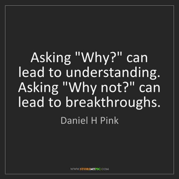 "Daniel H Pink: Asking ""Why?"" can lead to understanding. Asking ""Why..."