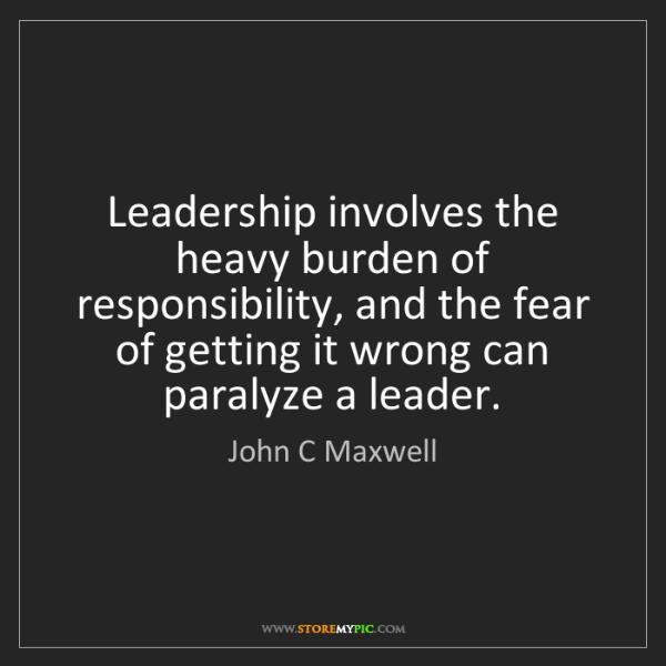 John C Maxwell: Leadership involves the heavy burden of responsibility,...