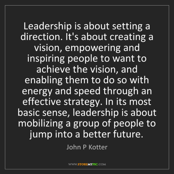 John P Kotter: Leadership is about setting a direction. It's about creating...