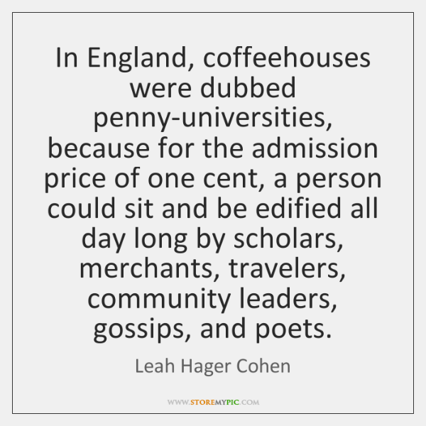In England, coffeehouses were dubbed penny-universities, because for the admission price of ...