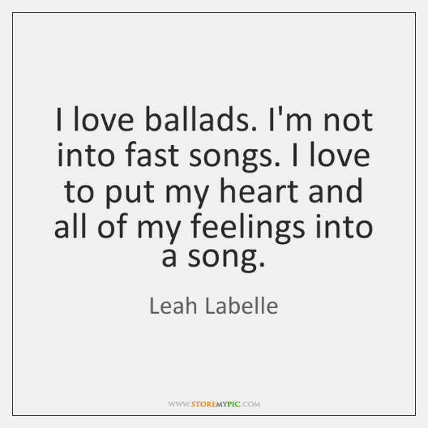 I love ballads. I'm not into fast songs. I love to put ...