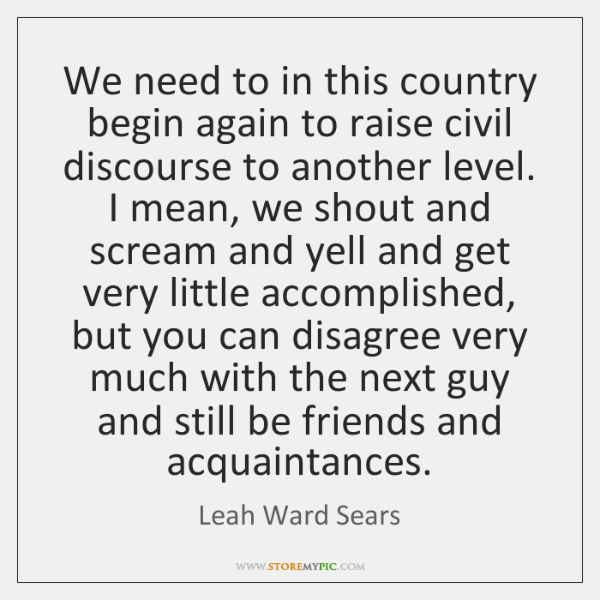 We need to in this country begin again to raise civil discourse ...