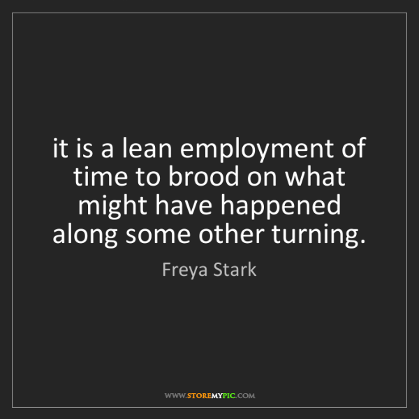 Freya Stark: it is a lean employment of time to brood on what might...