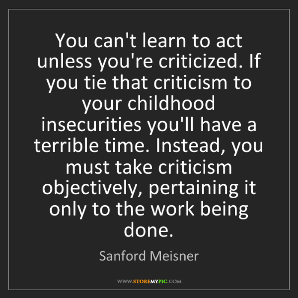 Sanford Meisner: You can't learn to act unless you're criticized. If you...
