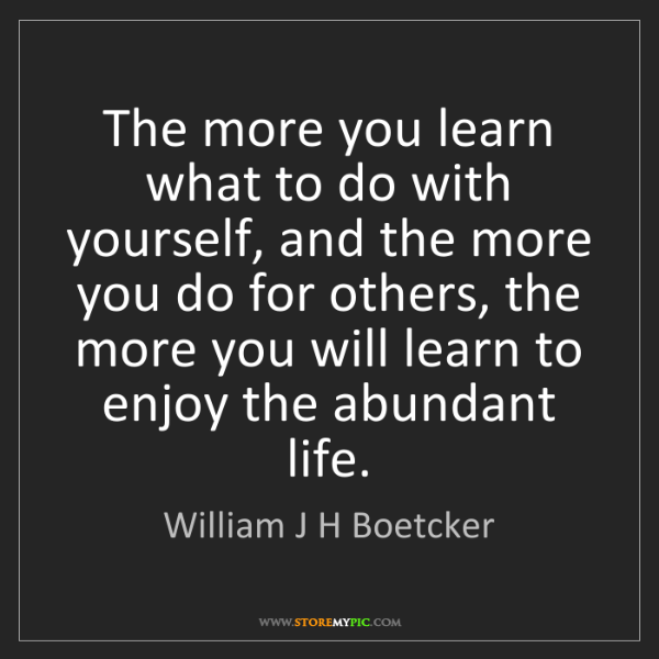 William J H Boetcker: The more you learn what to do with yourself, and the...