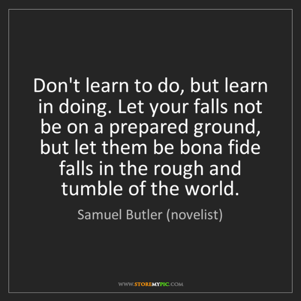 Samuel Butler (novelist): Don't learn to do, but learn in doing. Let your falls...