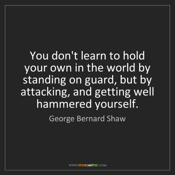 George Bernard Shaw: You don't learn to hold your own in the world by standing...