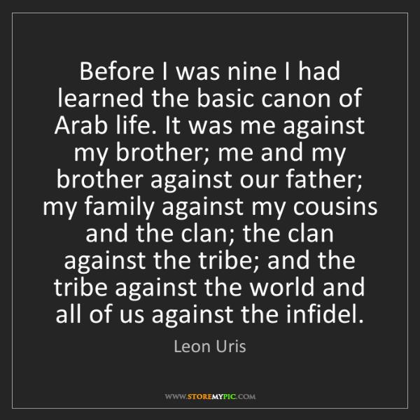 Leon Uris: Before I was nine I had learned the basic canon of Arab...