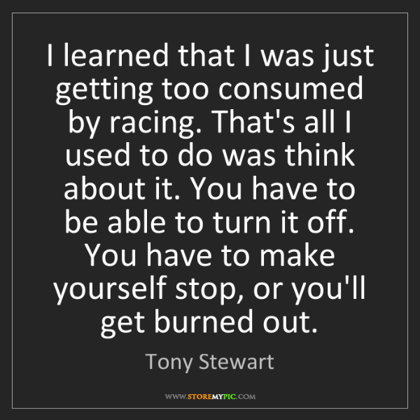 Tony Stewart: I learned that I was just getting too consumed by racing....