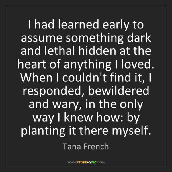Tana French: I had learned early to assume something dark and lethal...