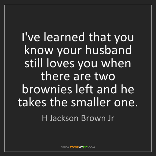 H Jackson Brown Jr: I've learned that you know your husband still loves you...