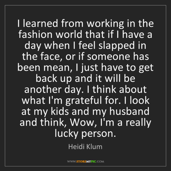 Heidi Klum: I learned from working in the fashion world that if I...