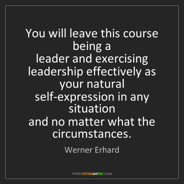 Werner Erhard: You will leave this course being a   leader and exercising...
