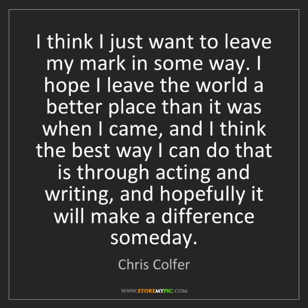 Chris Colfer: I think I just want to leave my mark in some way. I hope...