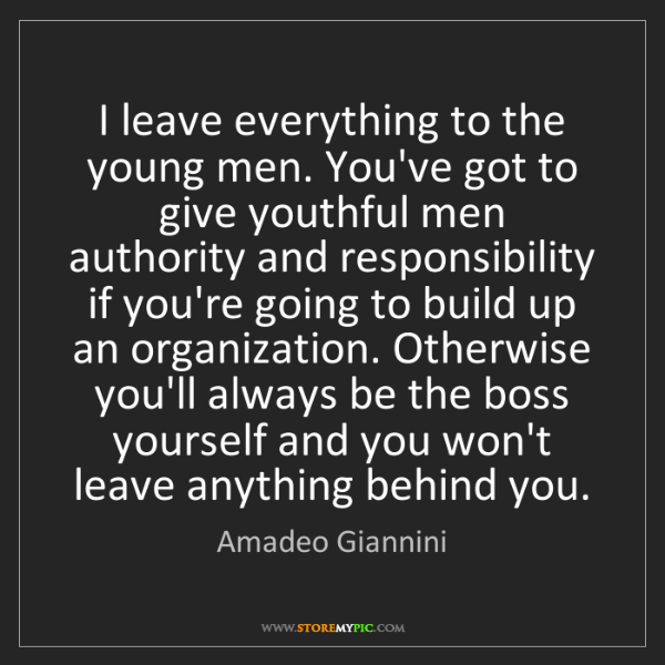 Amadeo Giannini: I leave everything to the young men. You've got to give...