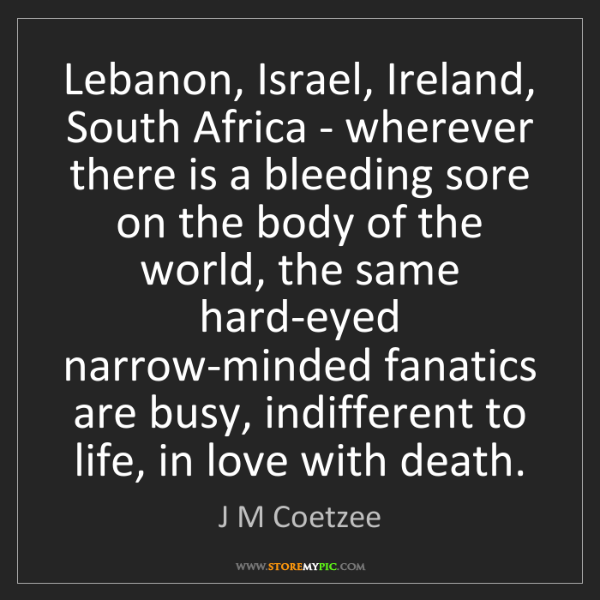 J M Coetzee: Lebanon, Israel, Ireland, South Africa - wherever there...