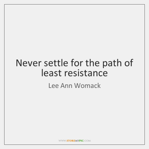 Never settle for the path of least resistance