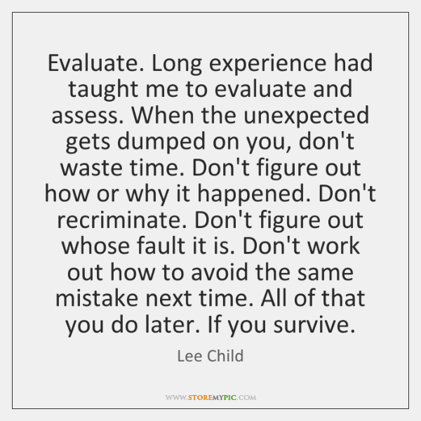 Evaluate. Long experience had taught me to evaluate and assess. When the ...
