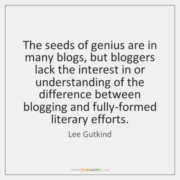 The seeds of genius are in many blogs, but bloggers lack the ...