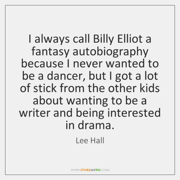 I always call Billy Elliot a fantasy autobiography because I never wanted ...