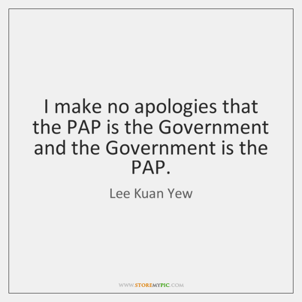 I make no apologies that the PAP is the Government and the ...