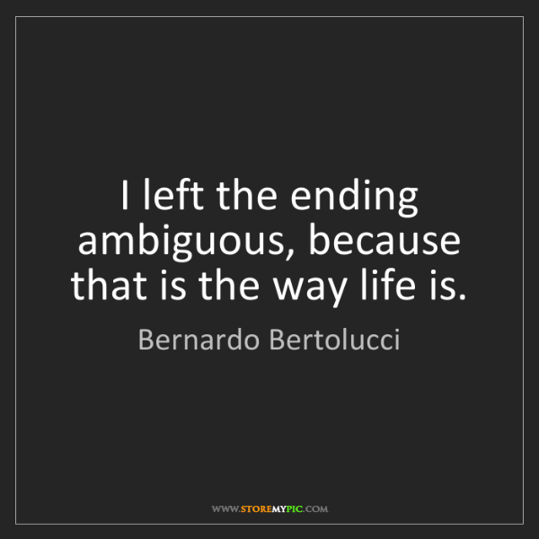 Bernardo Bertolucci: I left the ending ambiguous, because that is the way...