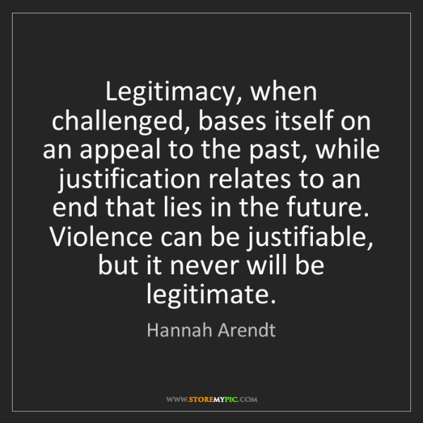 Hannah Arendt: Legitimacy, when challenged, bases itself on an appeal...