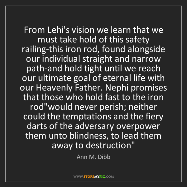 Ann M. Dibb: From Lehi's vision we learn that we must take hold of...