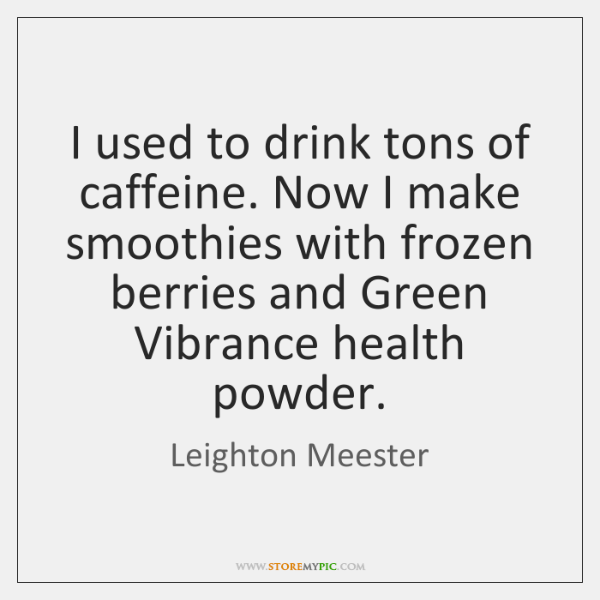 I used to drink tons of caffeine. Now I make smoothies with ...