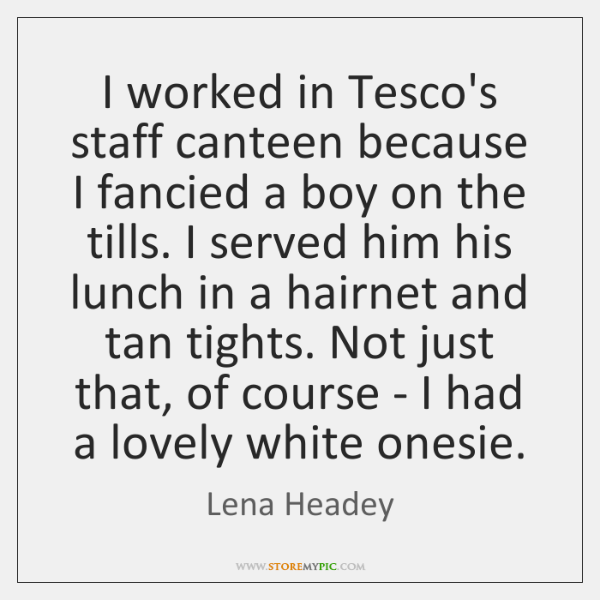 I worked in Tesco's staff canteen because I fancied a boy on ...