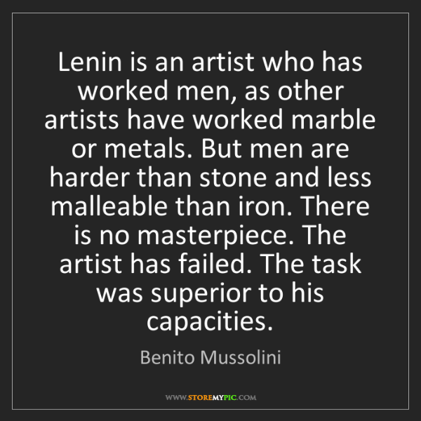 Benito Mussolini: Lenin is an artist who has worked men, as other artists...