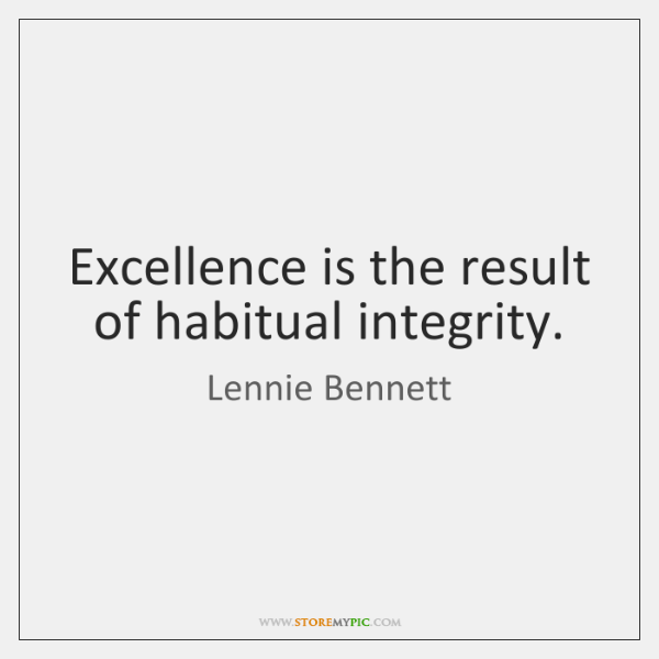 Excellence is the result of habitual integrity.