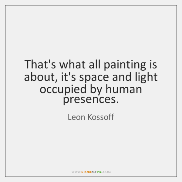 That's what all painting is about, it's space and light occupied by ...