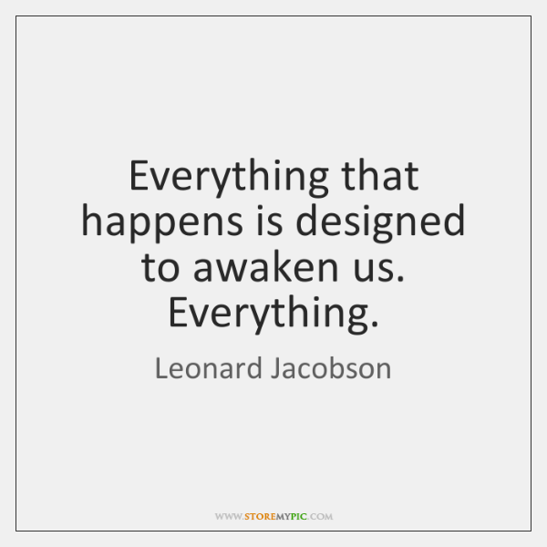 Everything that happens is designed to awaken us. Everything.