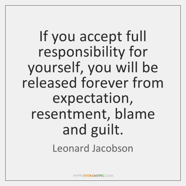 If you accept full responsibility for yourself, you will be released forever ...