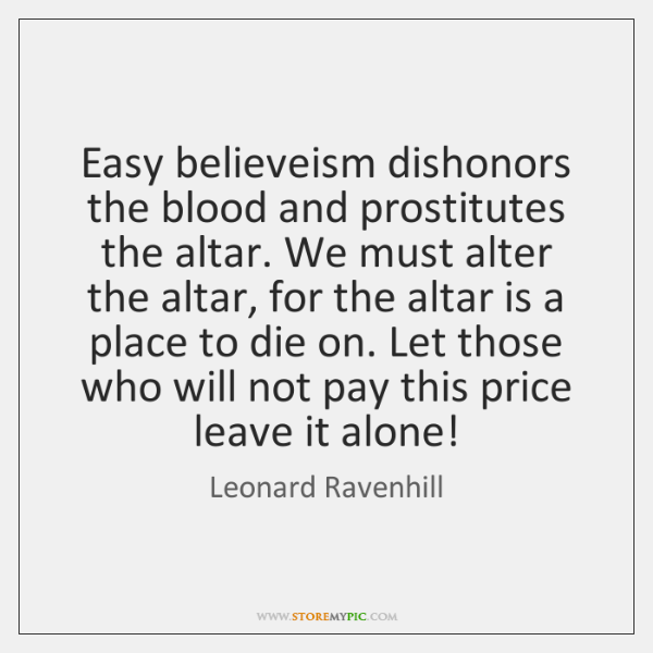 Easy believeism dishonors the blood and prostitutes the altar. We must alter ...