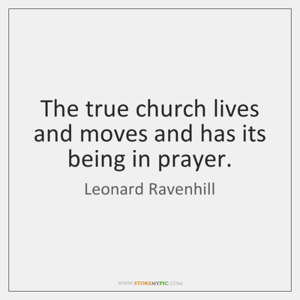 The true church lives and moves and has its being in prayer.