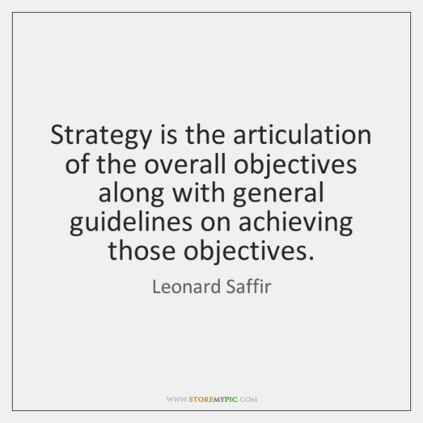 Strategy is the articulation of the overall objectives along with general guidelines ...