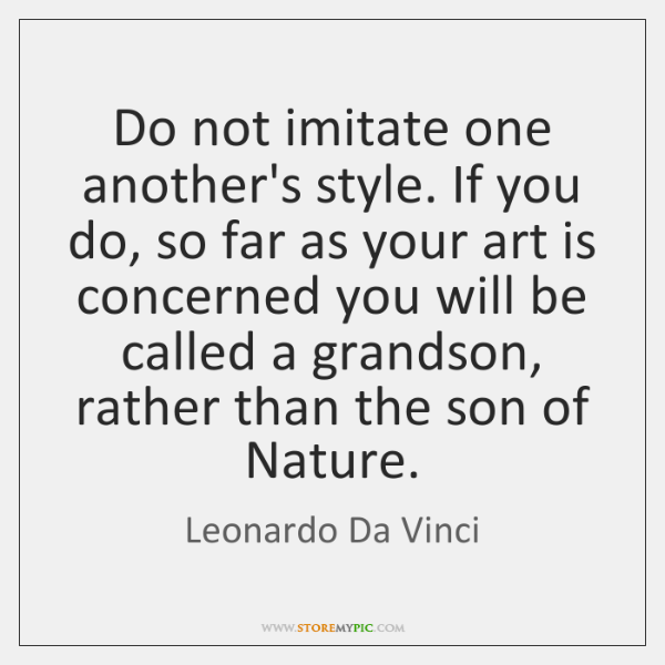Do not imitate one another's style. If you do, so far as ...