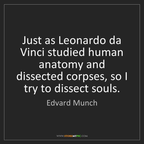 Edvard Munch: Just as Leonardo da Vinci studied human anatomy and dissected...