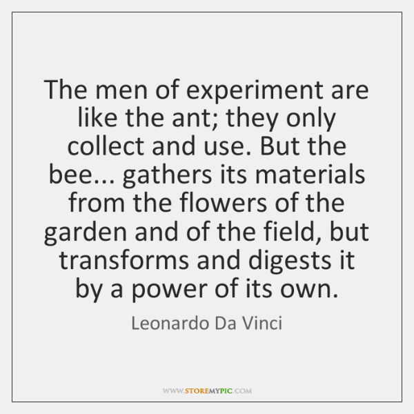 The men of experiment are like the ant; they only collect and ...