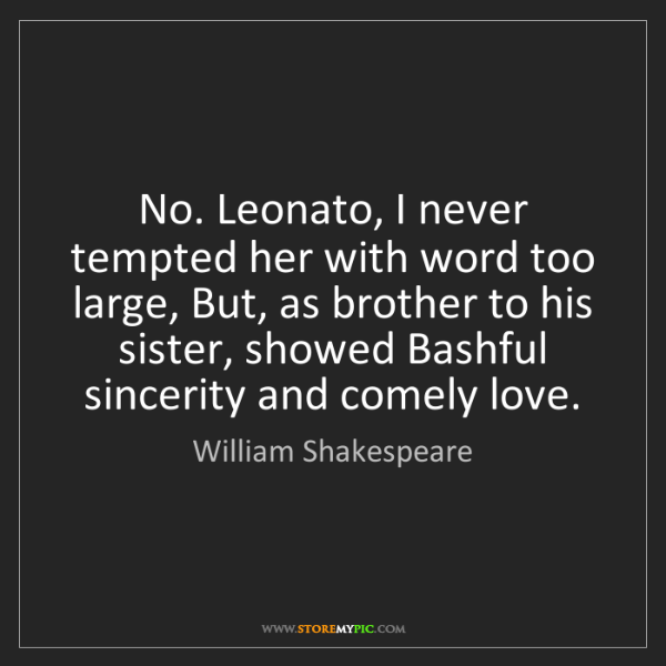 William Shakespeare: No. Leonato, I never tempted her with word too large,...