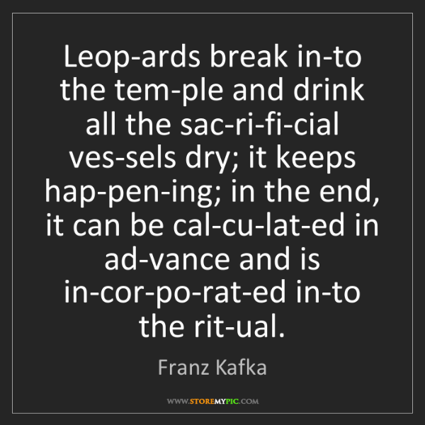 Franz Kafka: Leop-ards break in-to the tem-ple and drink all the sac-ri-fi-cial...