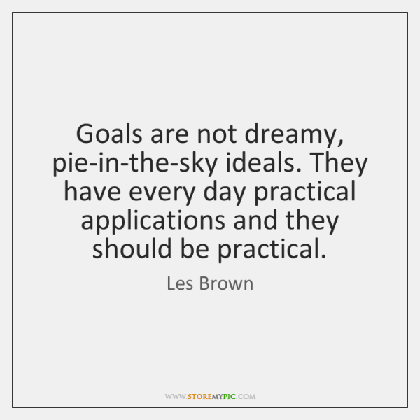 Goals are not dreamy, pie-in-the-sky ideals. They have every day practical applications ...