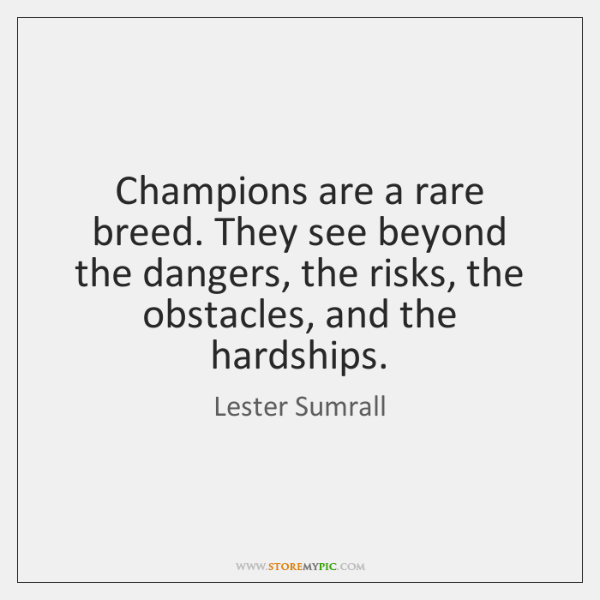 Champions are a rare breed. They see beyond the dangers, the risks, ...