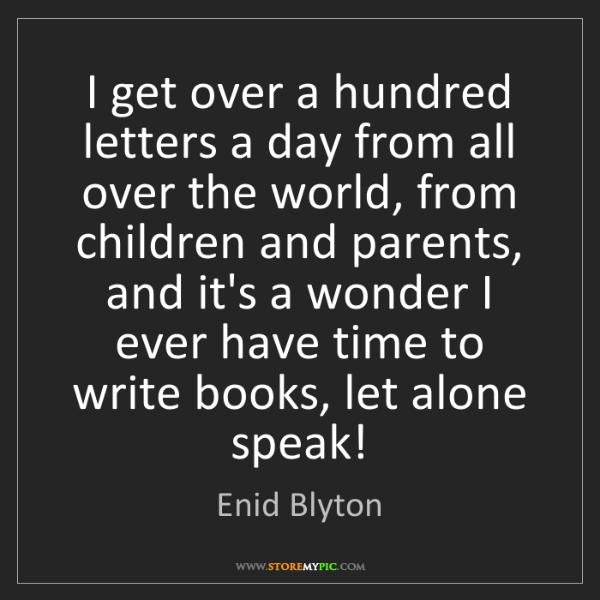 Enid Blyton: I get over a hundred letters a day from all over the...