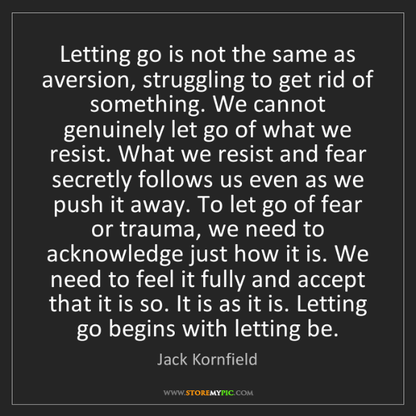 Jack Kornfield: Letting go is not the same as aversion, struggling to...