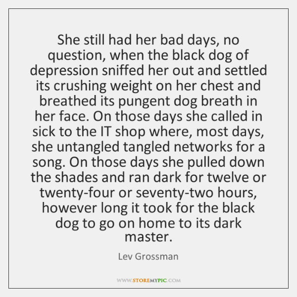 She still had her bad days, no question, when the black dog ...