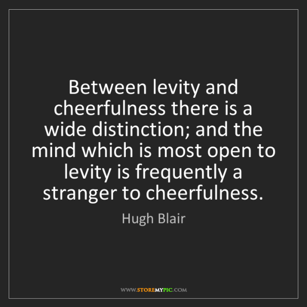Hugh Blair: Between levity and cheerfulness there is a wide distinction;...