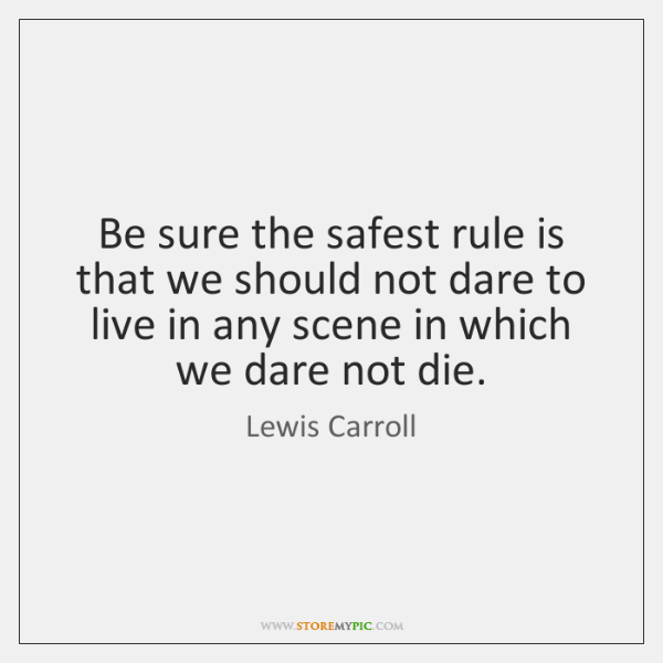 Be sure the safest rule is that we should not dare to ...